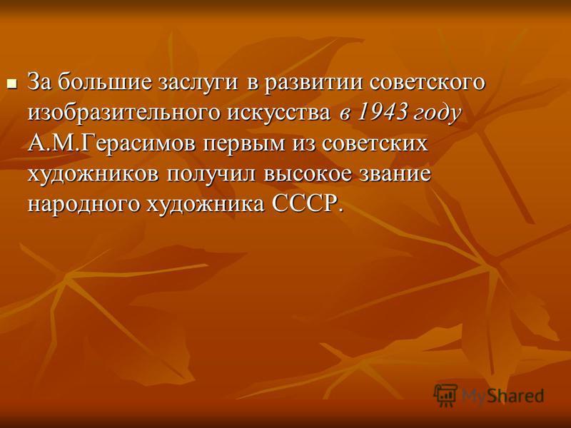За большие заслуги в развитии советского изобразительного искусства в 1943 году А.М.Герасимов первым из советских художников получил высокое звание народного художника СССР. За большие заслуги в развитии советского изобразительного искусства в 1943 г