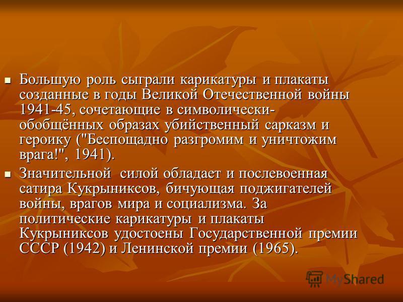 Большую роль сыграли карикатуры и плакаты созданные в годы Великой Отечественной войны 1941-45, сочетающие в символически- обобщённых образах убийственный сарказм и героику (