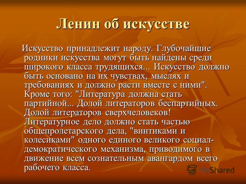 Ленин об искусстве Искусство принадлежит народу. Глубочайшие родники искусства могут быть найдены среди широкого класса трудящихся... Искусство должно быть основано на их чувствах, мыслях и требованиях и должно расти вместе с ними