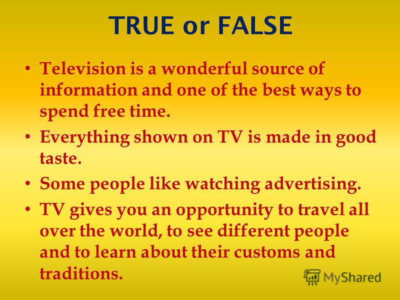 TRUE or FALSE Television is a wonderful source of information and one of the best ways to spend free time. Everything shown on TV is made in good taste. Some people like watching advertising. TV gives you an opportunity to travel all over the world,