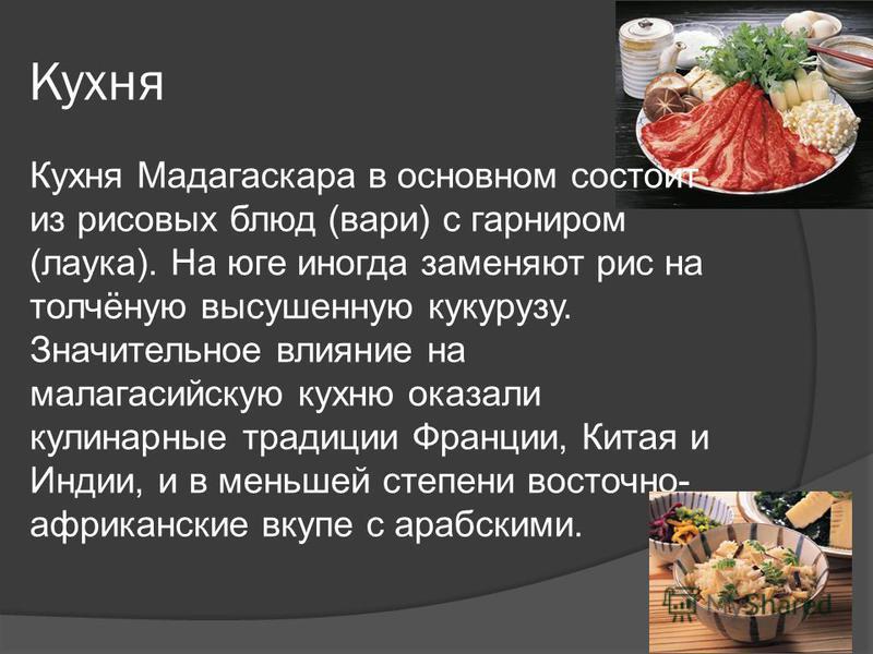 Кухня Кухня Мадагаскара в основном состоит из рисовых блюд (вари) с гарниром (лука). На юге иногда заменяют рис на толчёную высушенную кукурузу. Значительное влияние на малагасийскую кухню оказали кулинарные традиции Франции, Китая и Индии, и в меньш