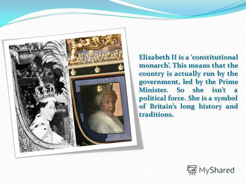 Elizabeth II is a constitutional monarch. This means that the country is actually run by the government, led by the Prime Minister. So she isnt a political force. She is a symbol of Britains long history and traditions.