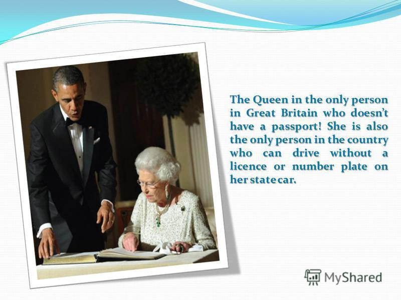 The Queen in the only person in Great Britain who doesnt have a passport! She is also the only person in the country who can drive without a licence or number plate on her state car.