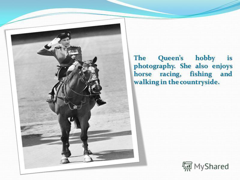 The Queens hobby is photography. She also enjoys horse racing, fishing and walking in the countryside.