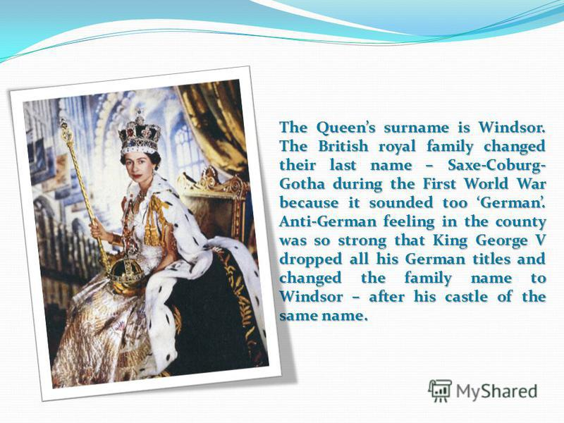 The Queens surname is Windsor. The British royal family changed their last name – Saxe-Coburg- Gotha during the First World War because it sounded too German. Anti-German feeling in the county was so strong that King George V dropped all his German t
