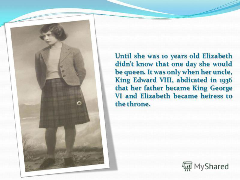Until she was 10 years old Elizabeth didnt know that one day she would be queen. It was only when her uncle, King Edward VIII, abdicated in 1936 that her father became King George VI and Elizabeth became heiress to the throne.