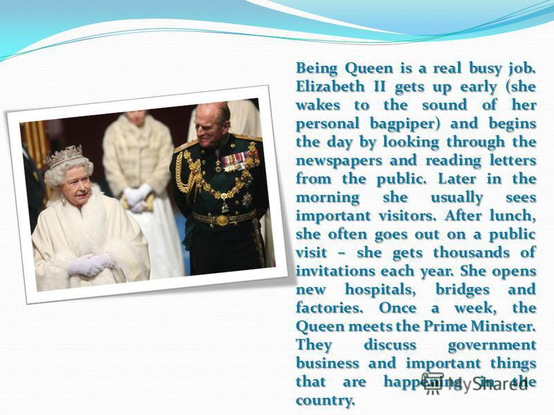 Being Queen is a real busy job. Elizabeth II gets up early (she wakes to the sound of her personal bagpiper) and begins the day by looking through the newspapers and reading letters from the public. Later in the morning she usually sees important vis