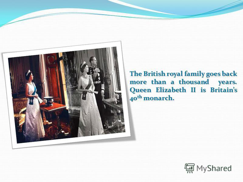 The British royal family goes back more than a thousand years. Queen Elizabeth II is Britains 40 th monarch.