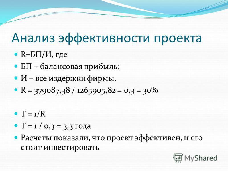 Анализ эффективности проекта R=БП/И, где БП – балансовая прибыль; И – все издержки фирмы. R = 379087,38 / 1265905,82 = 0,3 = 30% Т = 1/R Т = 1 / 0,3 = 3,3 года Расчеты показали, что проект эффективен, и его стоит инвестировать