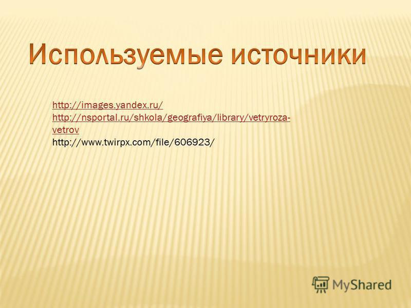http://images.yandex.ru/ http://nsportal.ru/shkola/geografiya/library/vetryroza- vetrov http://www.twirpx.com/file/606923/