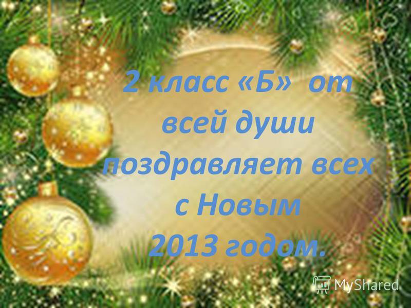 2 класс «Б» от всей души поздравляет всех с Новым 2013 годом.