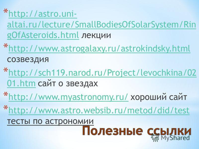 * http://astro.uni- altai.ru/lecture/SmallBodiesOfSolarSystem/Rin gOfAsteroids.html лекции http://astro.uni- altai.ru/lecture/SmallBodiesOfSolarSystem/Rin gOfAsteroids.html * http://www.astrogalaxy.ru/astrokindsky.html созвездия http://www.astrogalax
