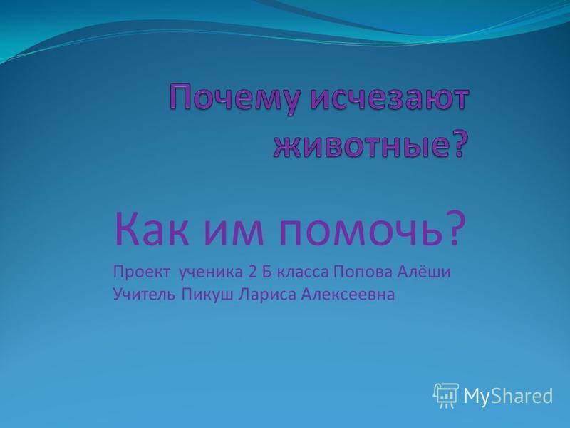 Как им помочь? Проект ученика 2 Б класса Попова Алёши Учитель Пикуш Лариса Алексеевна
