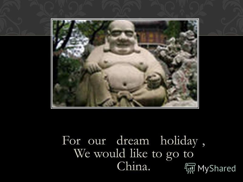 For our dream holiday, We would like to go to China.