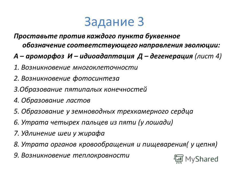 Задание 3 Проставьте против каждого пункта буквенное обозначение соответствующего направления эволюции: А – ароморфоз И – идиоадаптация Д – дегенерация (лист 4) 1. Возникновение многоклеточности 2. Возникновение фотосинтеза 3. Образование пятипалых к