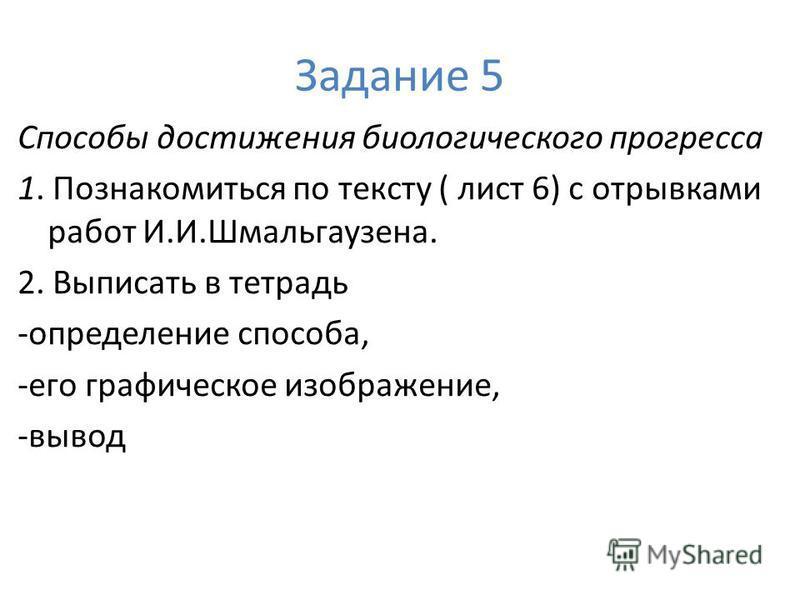 Задание 5 Способы достижения биологического прогресса 1. Познакомиться по тексту ( лист 6) с отрывками работ И.И.Шмальгаузена. 2. Выписать в тетрадь -определение способа, -его графическое изображение, -вывод