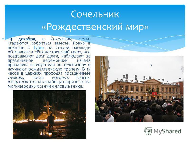 Сочельник «Рождественский мир» 24 декабря, в Сочельник, семьи стараются собраться вместе. Ровно в полдень в Турку на старой площади объявляется «Рождественский мир», все поздравляют друг друга, наблюдают за праздничной церемонией начала праздника вжи