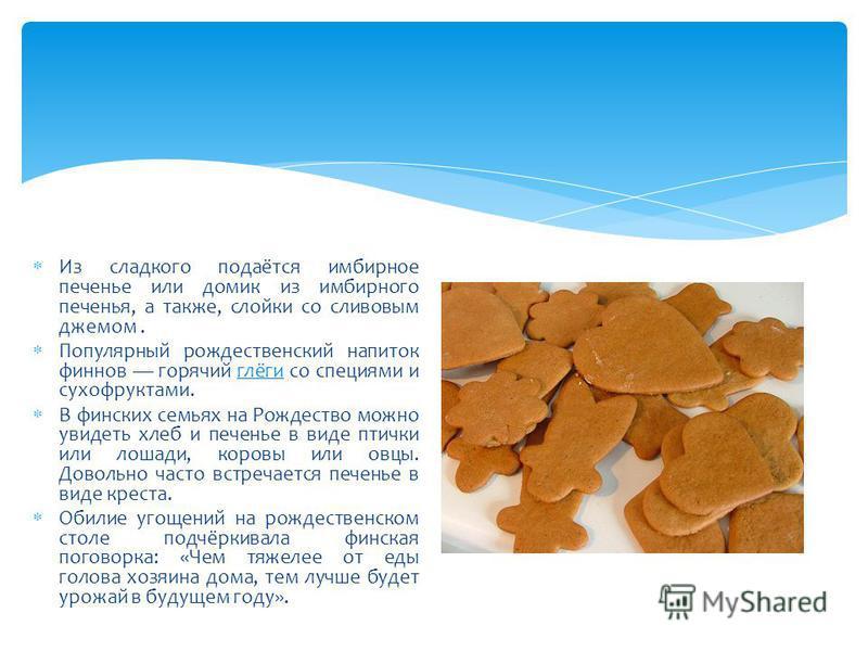 Из сладкого подаётся имбирное печенье или домик из имбирного печенья, а также, слойки со сливовым джемом. Популярный рождественский напиток финнов горячий глёги со специями и сухофруктами.глёги В финских семьях на Рождество можно увидеть хлеб и печен