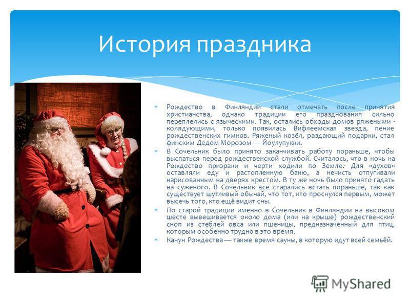 История праздника Рождество в Финляндии стали отмечать после принятия христианства, однако традиции его празднования сильно переплелись с языческими. Так, остались обходы домов ряжеными - колядующими, только появилась Вифлеемская звезда, пение рождес