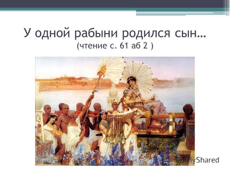 У одной рабыни родился сын… (чтение с. 61 аб 2 )