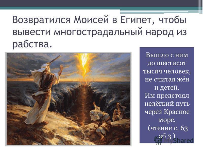 Возвратился Моисей в Египет, чтобы вывести многострадальный народ из рабства. Вышло с ним до шестисот тысяч человек, не считая жён и детей. Им предстоял нелёгкий путь через Красное море. (чтение с. 63 аб 3 )