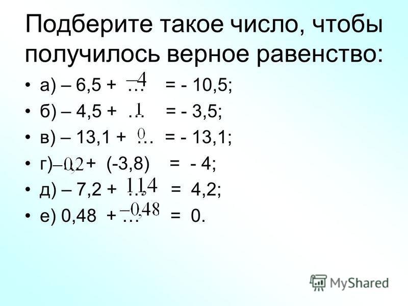 Подберите такое число, чтобы получилось верное равенство: а) – 6,5 + … = - 10,5; б) – 4,5 + … = - 3,5; в) – 13,1 + … = - 13,1; г) … + (-3,8) = - 4; д) – 7,2 + … = 4,2; е) 0,48 + … = 0.