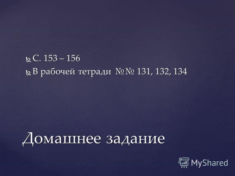 С. 153 – 156 С. 153 – 156 В рабочей тетради 131, 132, 134 В рабочей тетради 131, 132, 134 Домашнее задание