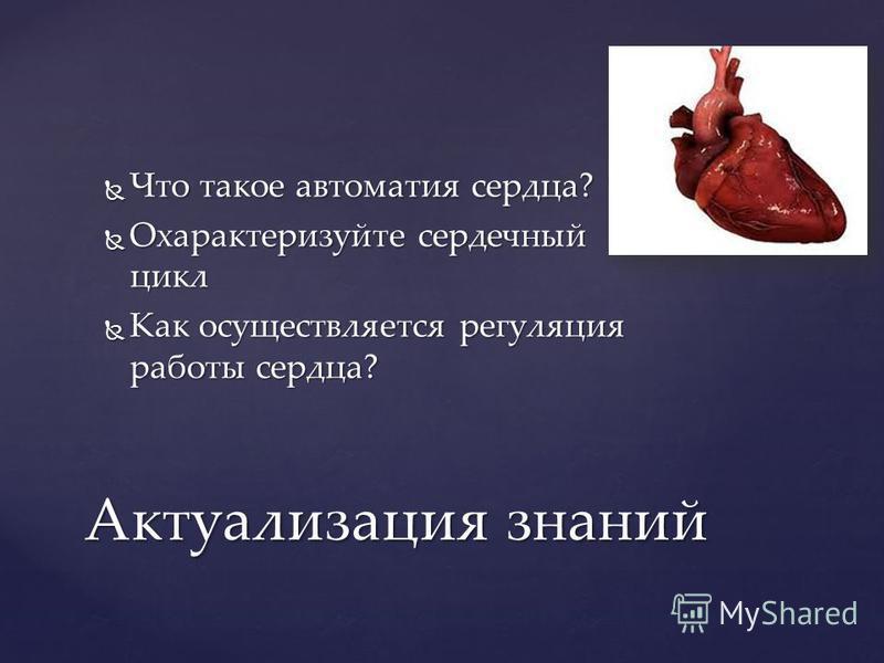 Что такое автоматия сердца? Что такое автоматия сердца? Охарактеризуйте сердечный цикл Охарактеризуйте сердечный цикл Как осуществляется регуляция работы сердца? Как осуществляется регуляция работы сердца? Актуализация знаний