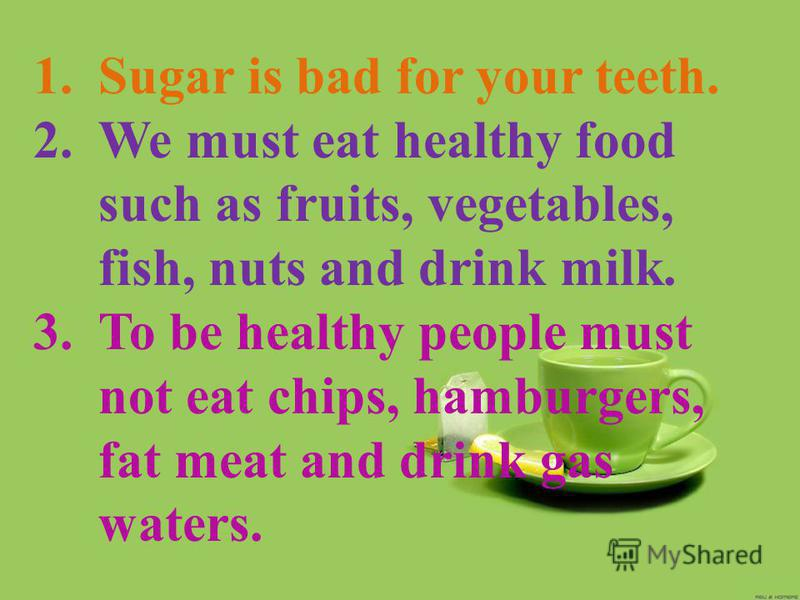 1.Sugar is bad for your teeth. 2.We must eat healthy food such as fruits, vegetables, fish, nuts and drink milk. 3.To be healthy people must not eat chips, hamburgers, fat meat and drink gas waters.