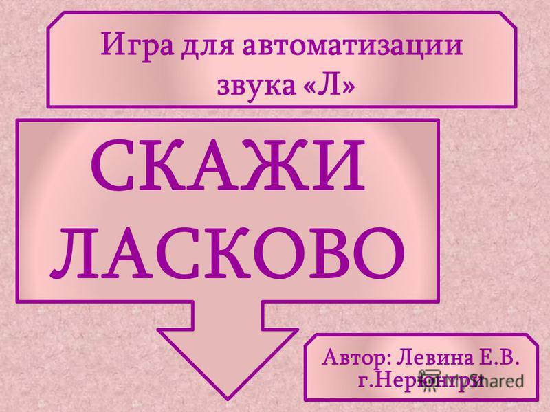 Игра для автоматизации звука «Л» СКАЖИ ЛАСКОВО Автор: Левина Е.В. г.Нерюнгри