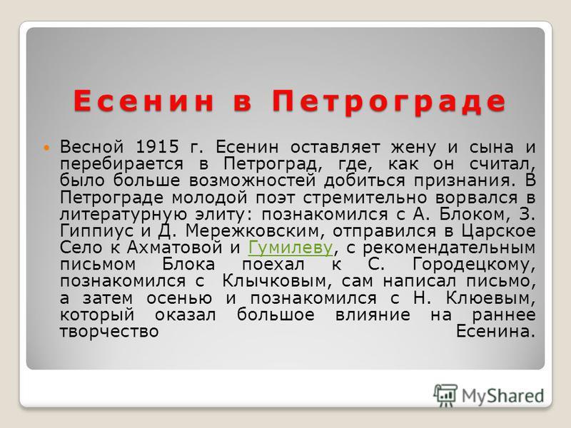 Есенин в Петрограде Весной 1915 г. Есенин оставляет жену и сына и перебирается в Петроград, где, как он считал, было больше возможностей добиться признания. В Петрограде молодой поэт стремительно ворвался в литературную элиту: познакомился с А. Блоко