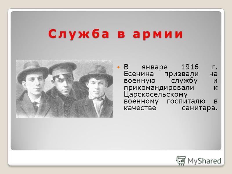 Служба в армии В январе 1916 г. Есенина призвали на военную службу и прикомандировали к Царскосельскому военному госпиталю в качестве санитара.