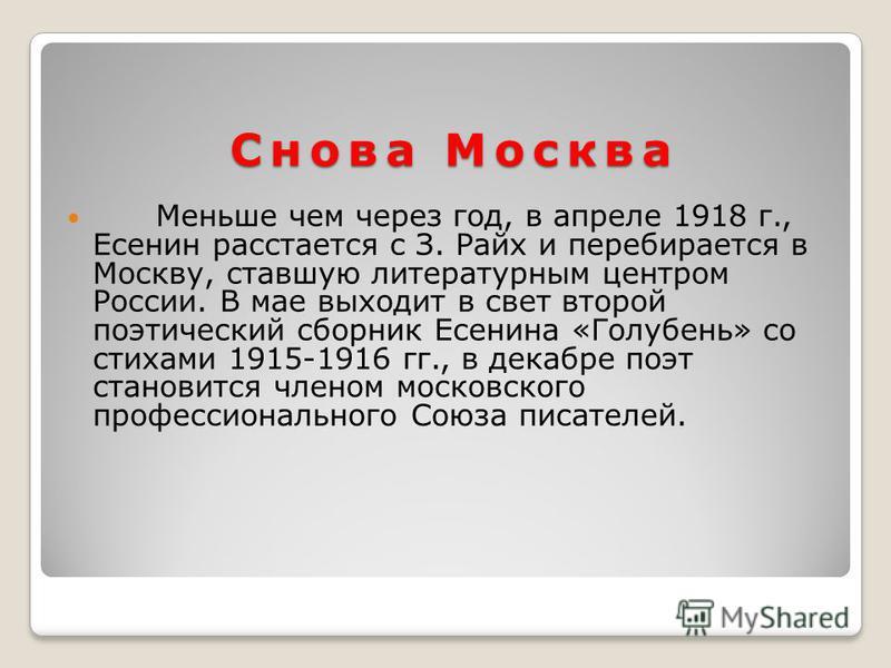 Снова Москва Меньше чем через год, в апреле 1918 г., Есенин расстается с З. Райх и перебирается в Москву, ставшую литературным центром России. В мае выходит в свет второй поэтический сборник Есенина «Голубень» со стихами 1915-1916 гг., в декабре поэт