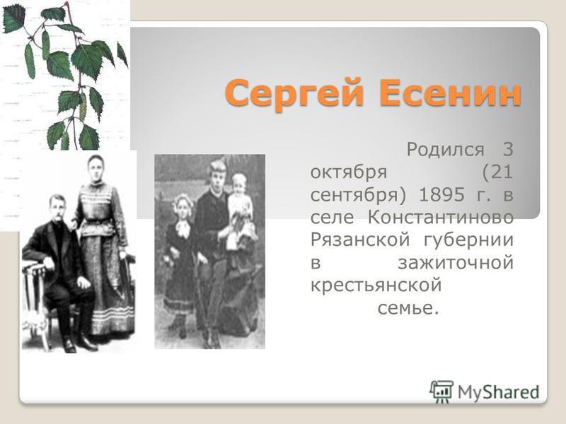 Сергей Есенин Родился 3 октября (21 сентября) 1895 г. в селе Константиново Рязанской губернии в зажиточной крестьянской семье.