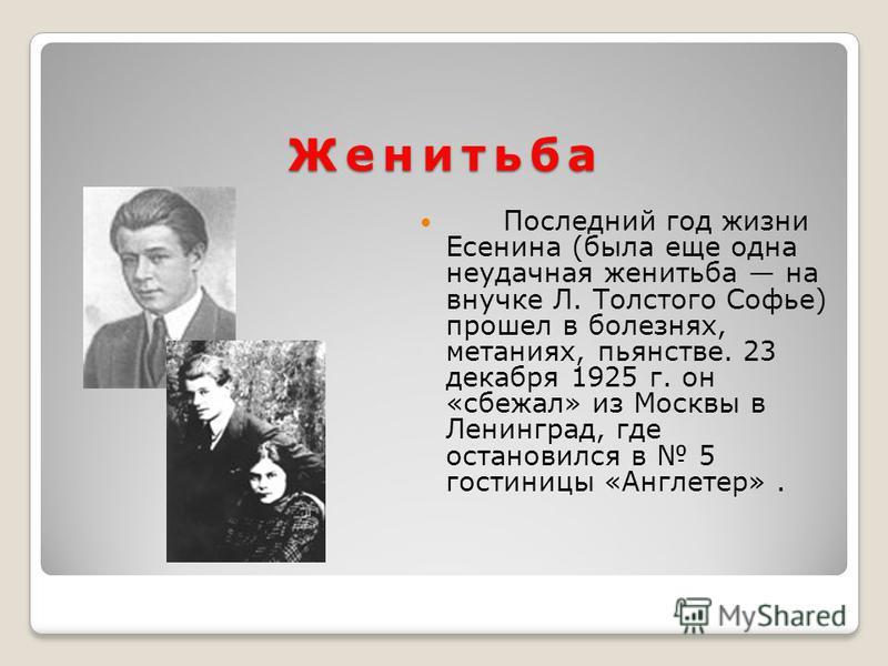 Женитьба Последний год жизни Есенина (была еще одна неудачная женитьба на внучке Л. Толстого Софье) прошел в болезнях, метаниях, пьянстве. 23 декабря 1925 г. он «сбежал» из Москвы в Ленинград, где остановился в 5 гостиницы «Англетер».