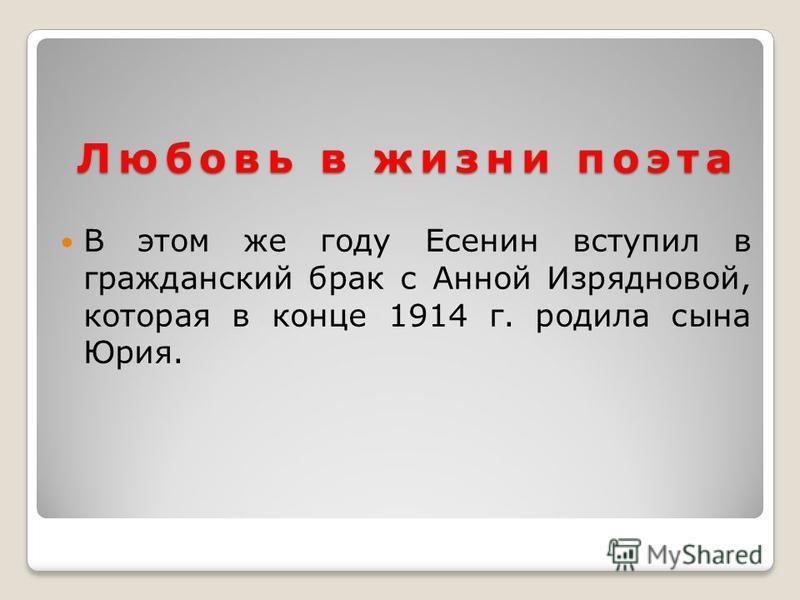 Любовь в жизни поэта В этом же году Есенин вступил в гражданский брак с Анной Изрядновой, которая в конце 1914 г. родила сына Юрия.