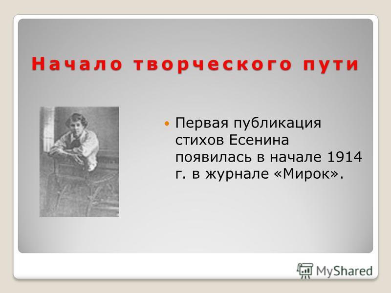 Начало творческого пути Первая публикация стихов Есенина появилась в начале 1914 г. в журнале «Мирок».