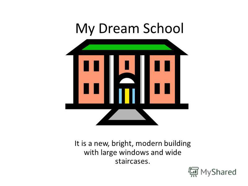 My Dream School It is a new, bright, modern building with large windows and wide staircases.