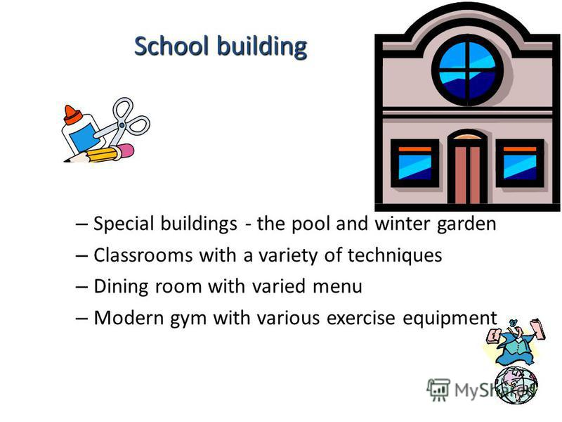 – Special buildings - the pool and winter garden – Classrooms with a variety of techniques – Dining room with varied menu – Modern gym with various exercise equipment School building School building