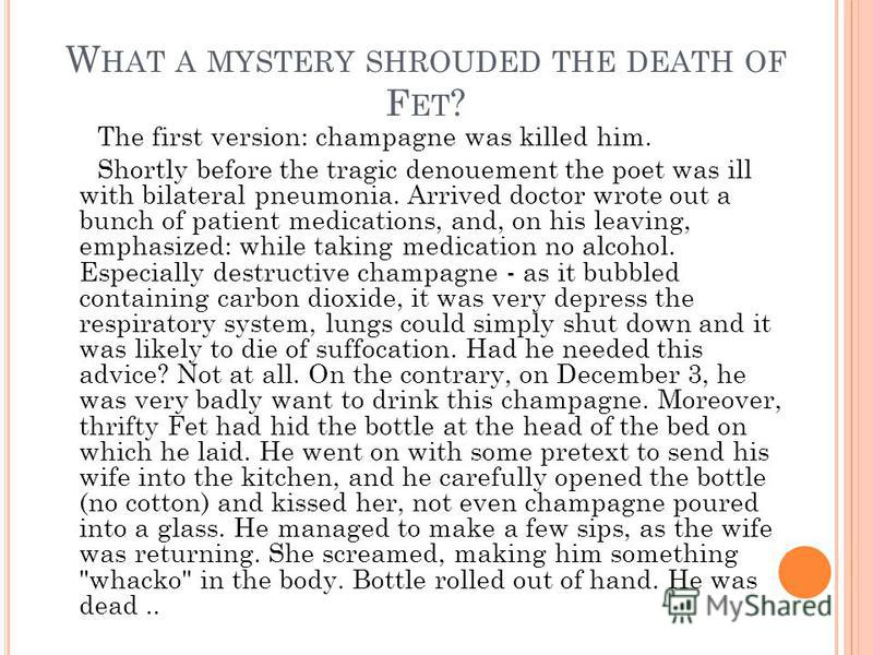 W HAT A MYSTERY SHROUDED THE DEATH OF F ET ? The first version: champagne was killed him. Shortly before the tragic denouement the poet was ill with bilateral pneumonia. Arrived doctor wrote out a bunch of patient medications, and, on his leaving, em