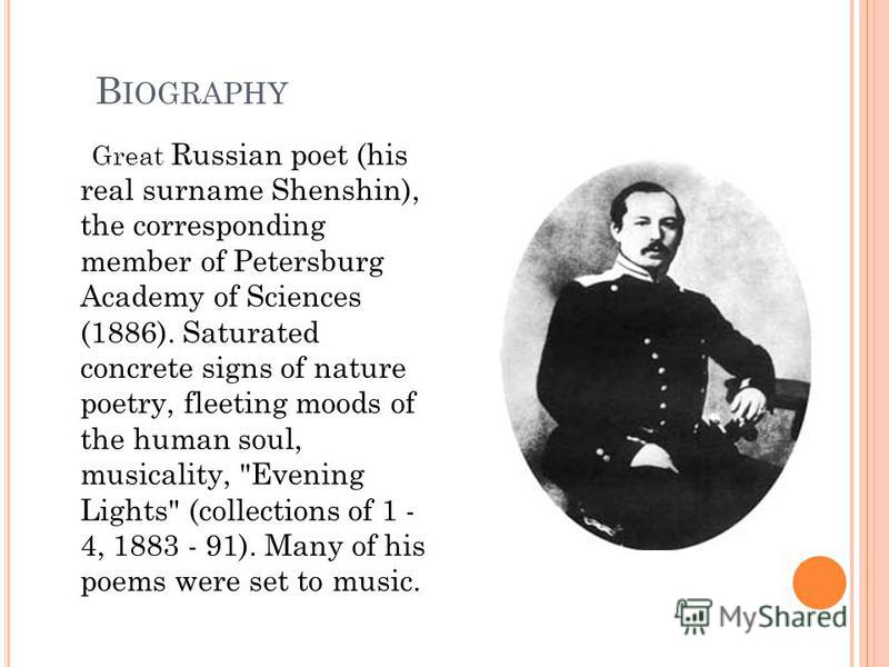B IOGRAPHY Great Russian poet (his real surname Shenshin), the corresponding member of Petersburg Academy of Sciences (1886). Saturated concrete signs of nature poetry, fleeting moods of the human soul, musicality,