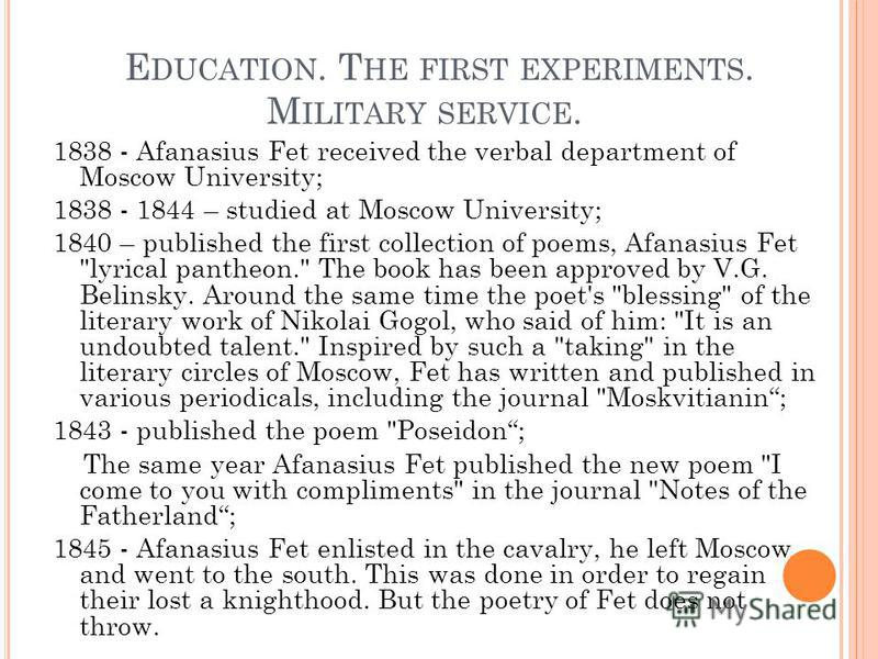E DUCATION. T HE FIRST EXPERIMENTS. M ILITARY SERVICE. 1838 - Afanasius Fet received the verbal department of Moscow University; 1838 - 1844 – studied at Moscow University; 1840 – published the first collection of poems, Afanasius Fet