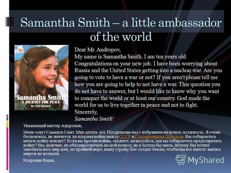 Уважаемый мистер Андропов, Меня зовут Саманта Смит. Мне десять лет. Поздравляю вас с избранием на новую должность. Я очень беспокоюсь, не начнется ли ядерная война междуСССР и Соединенными Штатами. Вы собираетесь начать войну или нет? Если вы против