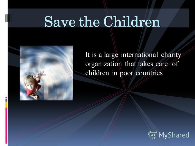 It is a large international charity organization that takes care of children in poor countries Save the Children