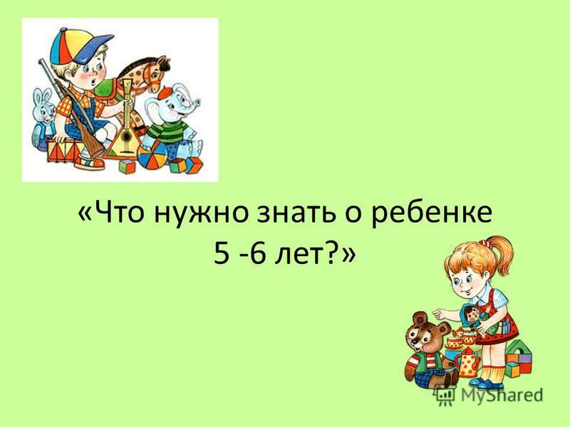 «Что нужно знать о ребенке 5 -6 лет?»