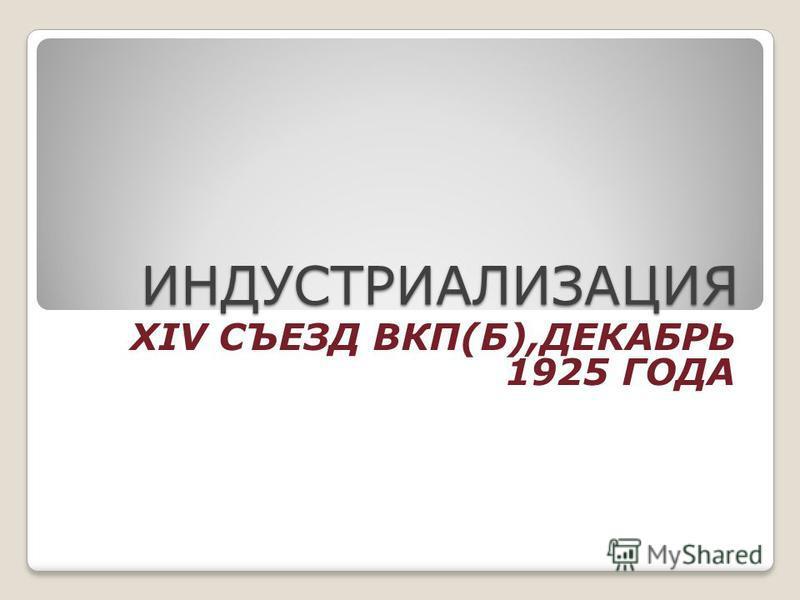 ИНДУСТРИАЛИЗАЦИЯ XIV СЪЕЗД ВКП(Б),ДЕКАБРЬ 1925 ГОДА