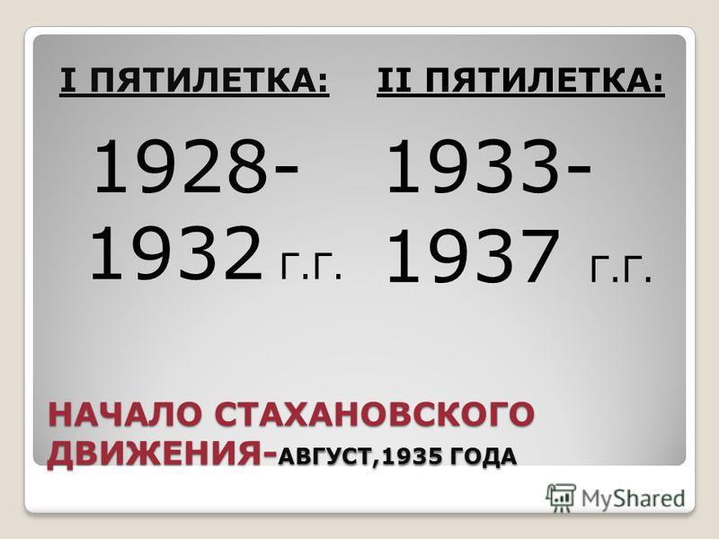 НАЧАЛО СТАХАНОВСКОГО ДВИЖЕНИЯ- АВГУСТ,1935 ГОДА I ПЯТИЛЕТКА:II ПЯТИЛЕТКА: 1928- 1932 Г.Г. 1933- 1937 Г.Г.