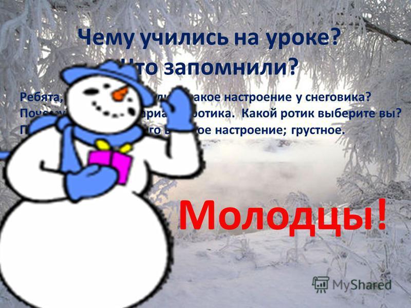 Молодцы ! Чему учились на уроке? Что запомнили? Ребята, можем определить какое настроение у снеговика? Почему? У меня 2 варианта ротика. Какой ротик выберите вы? Поднимите руки, у кого веселое настроение; грустное. Молодцы!