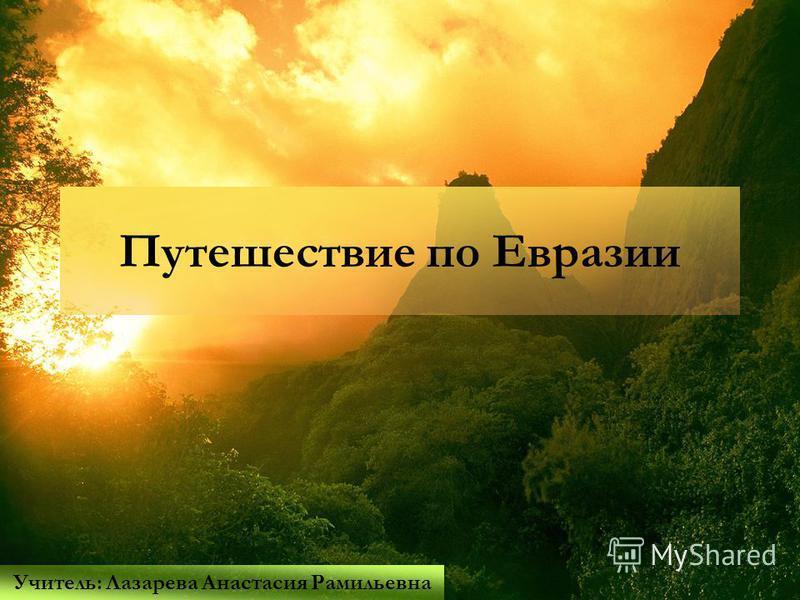 Путешествие по Евразии Учитель: Лазарева Анастасия Рамильевна