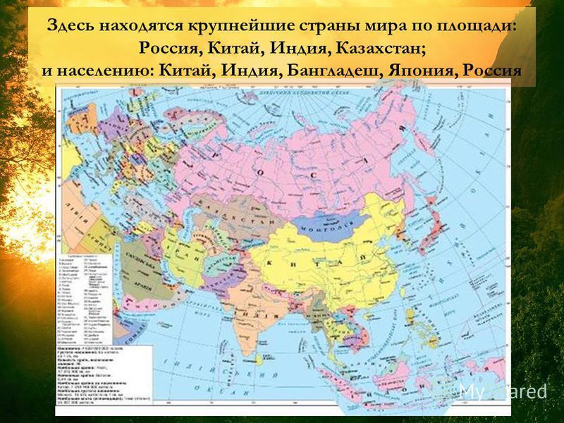 Здесь находятся крупнейшие страны мира по площади: Россия, Китай, Индия, Казахстан; и населению: Китай, Индия, Бангладеш, Япония, Россия